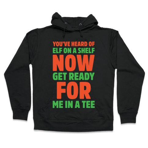 You've Heard Of Elf On A Shelf Now Get Ready For Me In A Tee Parody White Print Hooded Sweatshirt