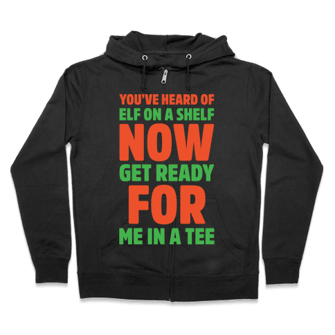 You've Heard Of Elf On A Shelf Now Get Ready For Me In A Tee Parody White Print Zip Hoodie