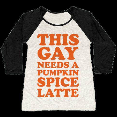 This Gay Needs A Pumpkin Spice Latte Baseball Tee