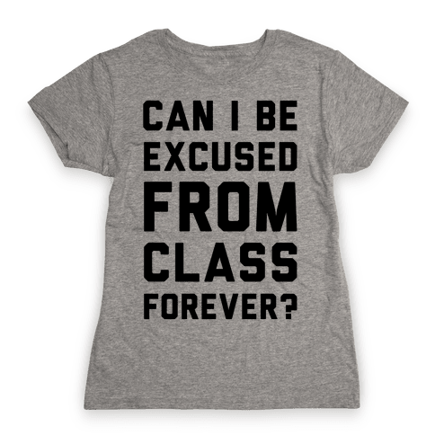 Can I Be Excused From Class Forever Womens T-Shirt