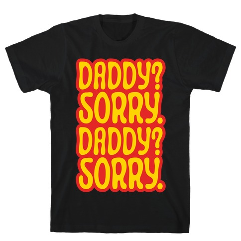 Daddy Sorry Daddy Sorry T-Shirt