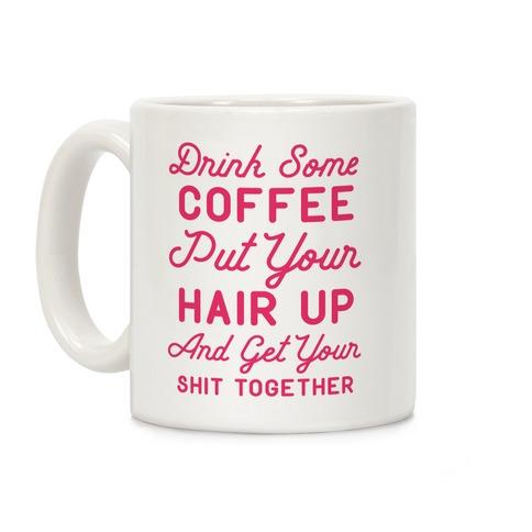 drink some coffee put your hair up coffee mug lookhuman
