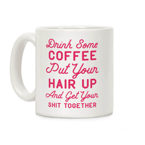 Drink Some Coffee Put Your Hair Up Coffee Mug