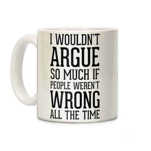 I wouldn't ARGUE so much if people weren't WRONG all the time Coffee Mug