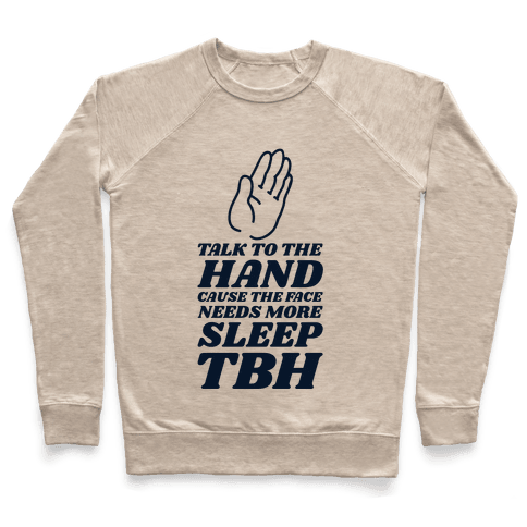 Talk to the Hand Cause the Face Needs More Sleep TBH Pullover