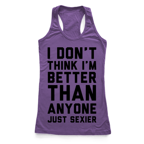 I Don't Think I'm Better Than Anyone Just Sexier Racerback Tank Top