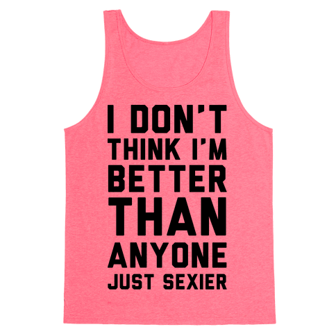I Don't Think I'm Better Than Anyone Just Sexier Tank Top