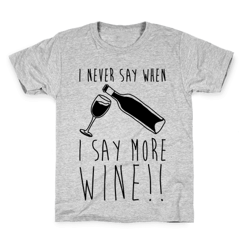 I Never Say When I Say More Wine Kids T-Shirt