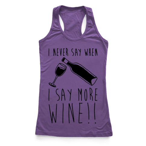 I Never Say When I Say More Wine Racerback Tank Top