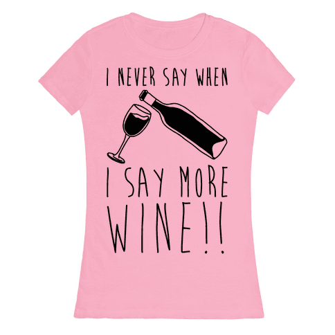 I Never Say When I Say More Wine Womens T-Shirt