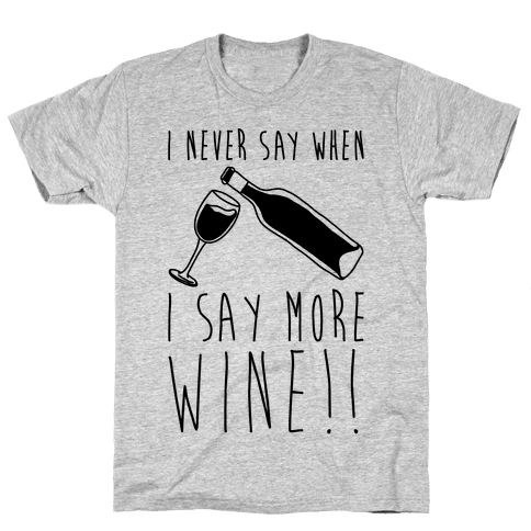 I Never Say When I Say More Wine Mens T-Shirt