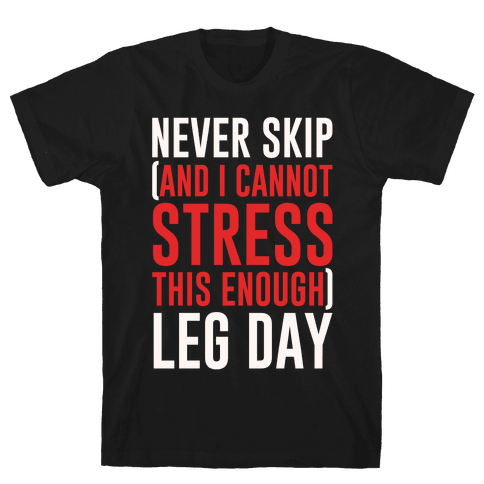 Never Skip and I Cannot Stress This Enough Leg Day White Print Mens/Unisex T-Shirt