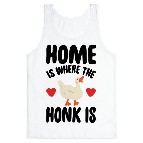 Home Is Where The Honk Is Goose Parody Tank Top