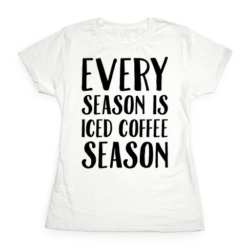 Every Season Is Iced Coffee Season Womens T-Shirt