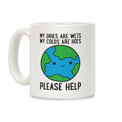 My Dries Are Wets, My Colds Are Hots, Please Help - Earth Coffee Mug