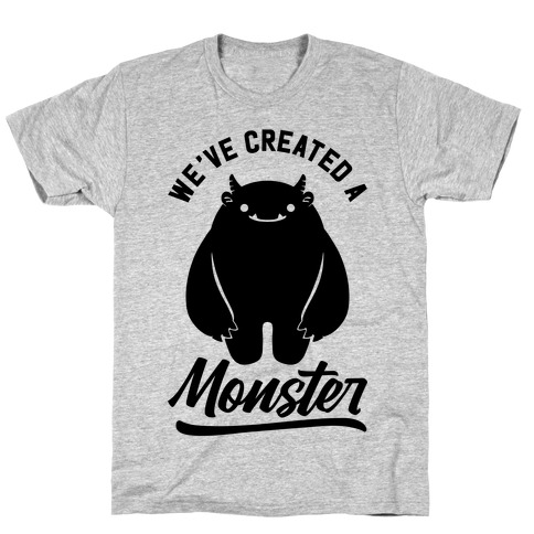 We've Created a Monster T-Shirt