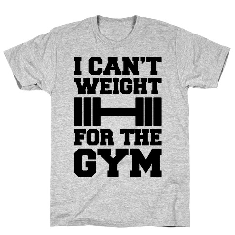 I Can't Weight For The Gym T-Shirt