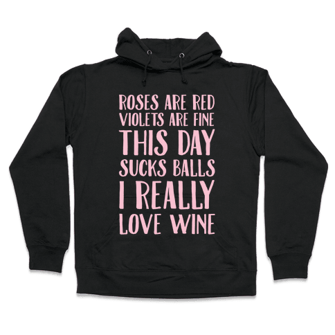 Roses Are Red Violets Are Fine This Day Sucks Balls I Really Love Wine Hooded Sweatshirt