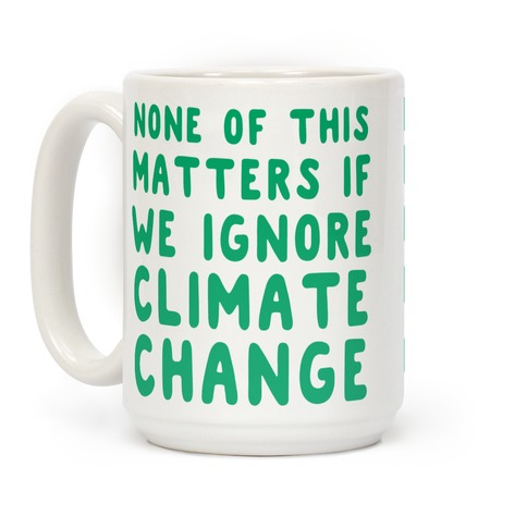 None of this Matters if We Ignore Climate Change Coffee Mug