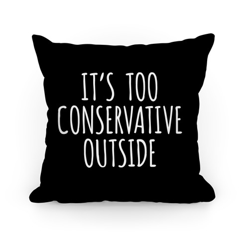 It's Too Conservative Outside Pillow