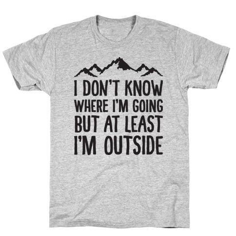 I Don't Know Where I'm Going But At Least I'm Outside T-Shirt