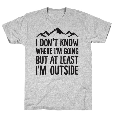 I Don't Know Where I'm Going But At Least I'm Outside T-Shirt