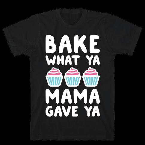 Bake What Ya Mama Gave Ya Mens T-Shirt