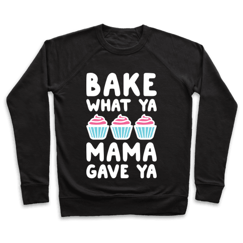 Bake What Ya Mama Gave Ya Pullover