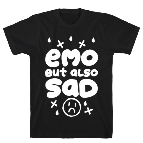 Emo, But Also SAD T-Shirt