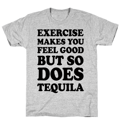Exercise Makes You Feel Good But So Does Tequila Mens/Unisex T-Shirt
