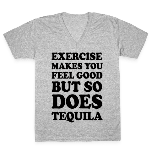 Exercise Makes You Feel Good But So Does Tequila V-Neck Tee Shirt