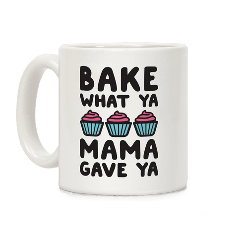 Bake What Ya Mama Gave Ya Coffee Mug