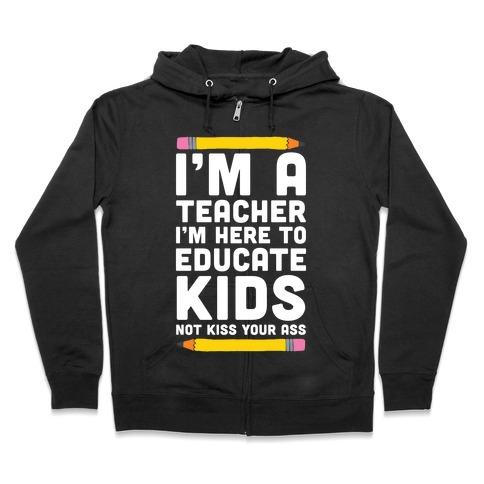 I'm a Teacher I'm Here to Educate Kids Not Kiss Your Ass Zip Hoodie