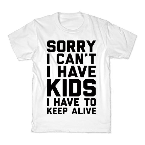 Sorry I Can't I Have Kids I Have To Keep Alive Kids T-Shirt