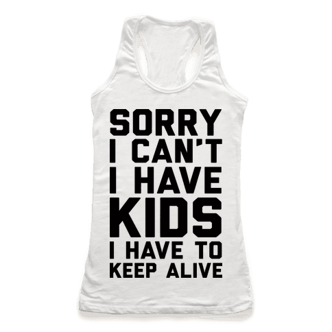 Sorry I Can't I Have Kids I Have To Keep Alive Racerback Tank Top