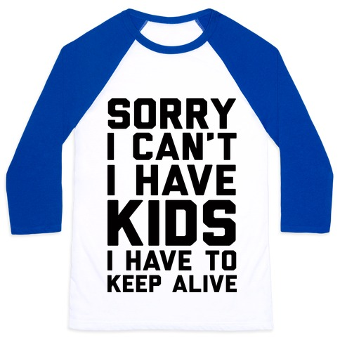 Sorry I Can't I Have Kids I Have To Keep Alive Baseball Tee