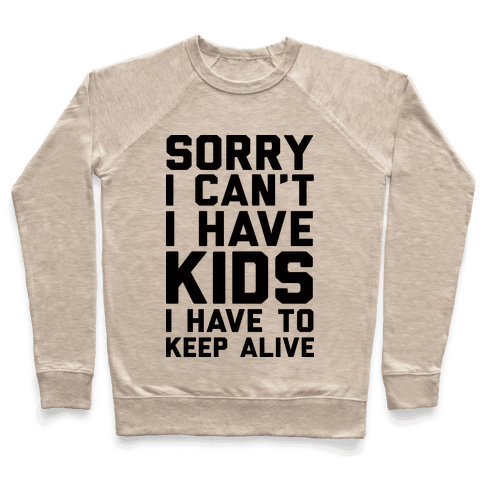 Sorry I Can't I Have Kids I Have To Keep Alive Pullover