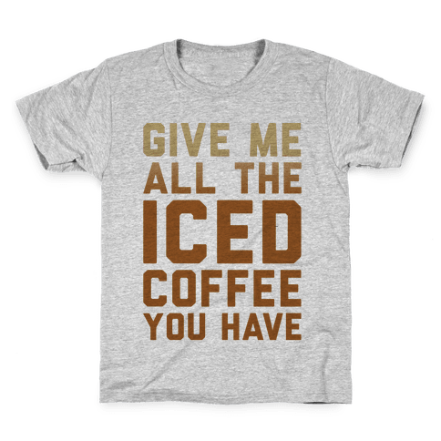 Give Me All The Iced Coffee You Have Parody Kids T-Shirt