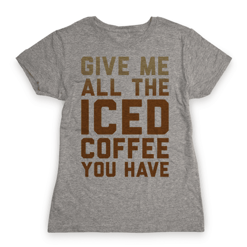 Give Me All The Iced Coffee You Have Parody Womens T-Shirt