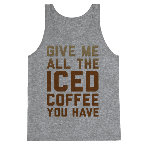 Give Me All The Iced Coffee You Have Parody Tank Top