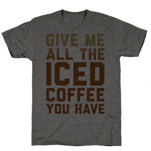 Give Me All The Iced Coffee You Have Parody T-Shirt