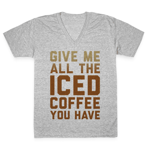 Give Me All The Iced Coffee You Have Parody V-Neck Tee Shirt