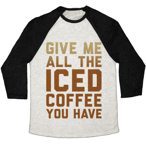 Give Me All The Iced Coffee You Have Parody Baseball Tee