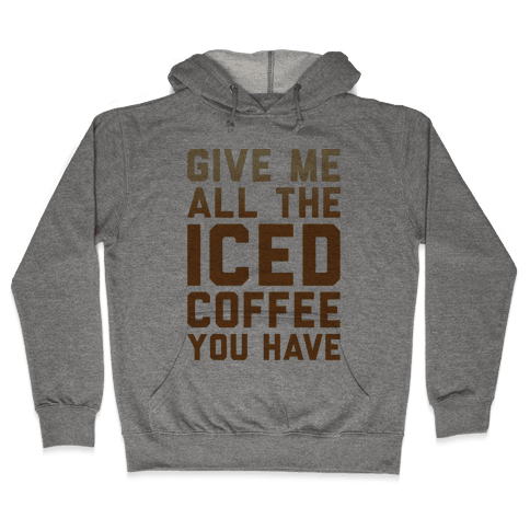 Give Me All The Iced Coffee You Have Parody Hooded Sweatshirt
