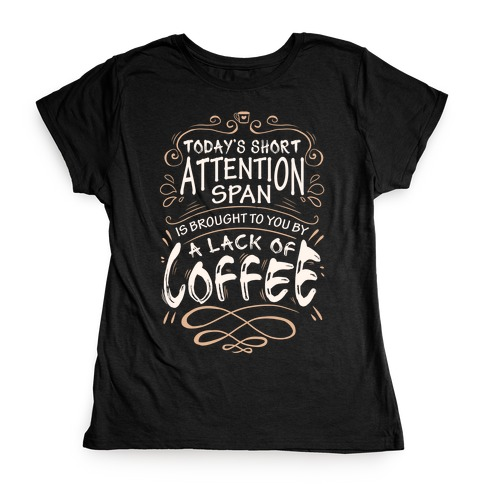 Todays Short Attention Span Is Brought To You By A Lack Of Coffee Womens T-Shirt