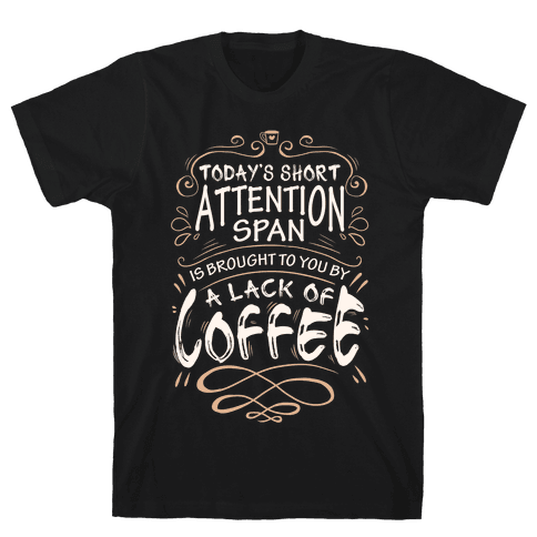Todays Short Attention Span Is Brought To You By A Lack Of Coffee Mens T-Shirt