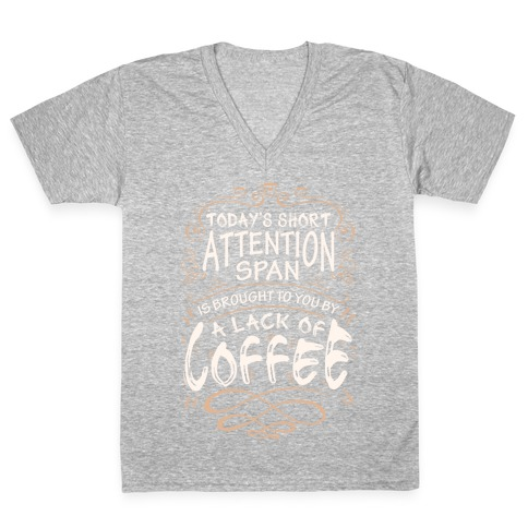 Todays Short Attention Span Is Brought To You By A Lack Of Coffee V-Neck Tee Shirt