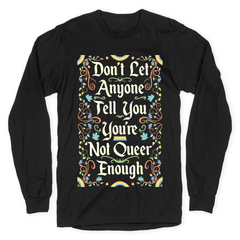 Don't Let Anyone Tell You You're Not Queer Enough Long Sleeve T-Shirt