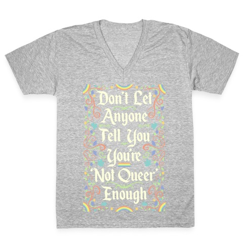 Don't Let Anyone Tell You You're Not Queer Enough V-Neck Tee Shirt