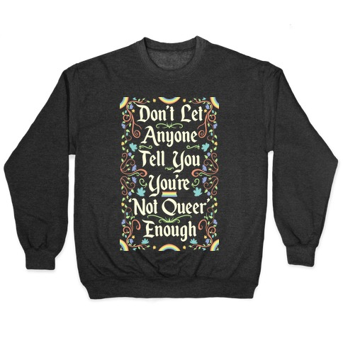 Don't Let Anyone Tell You You're Not Queer Enough Pullover